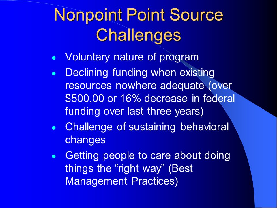 Nonpoint Point Source Challenges Voluntary nature of program Declining funding when existing resources nowhere adequate (over $500,00 or 16% decrease in federal funding over last three years) Challenge of sustaining behavioral changes Getting people to care about doing things the right way (Best Management Practices)