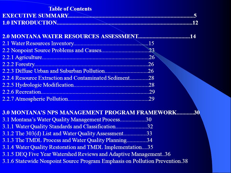 Table of Contents EXECUTIVE SUMMARY.......................................................................................5 1.0 INTRODUCTION..............................................................................................12 2.0 MONTANA WATER RESOURCES ASSESSMENT....................................14 2.1 Water Resources Inventory....................................................15 2.2 Nonpoint Source Problems and Causes.................................23 2.2.1 Agriculture..........................................................................26 2.2.2 Forestry...............................................................................26 2.2.3 Diffuse Urban and Suburban Pollution..............................26 2.2.4 Resource Extraction and Contaminated Sediment.............28 2.2.5 Hydrologic Modification....................................................28 2.2.6 Recreation...........................................................................29 2.2.7 Atmospheric Pollution........................................................29 3.0 MONTANA'S NPS MANAGEMENT PROGRAM FRAMEWORK............30 3.1 Montana's Water Quality Management Process..................30 3.1.1 Water Quality Standards and Classification......................32 3.1.2 The 303(d) List and Water Quality Assessment................33 3.1.3 The TMDL Process and Water Quality Planning..............34 3.1.4 Water Quality Restoration and TMDL Implementation....35 3.1.5 DEQ Five Year Watershed Reviews and Adaptive Management..36 3.1.6 Statewide Nonpoint Source Program Emphasis on Pollution Prevention.38