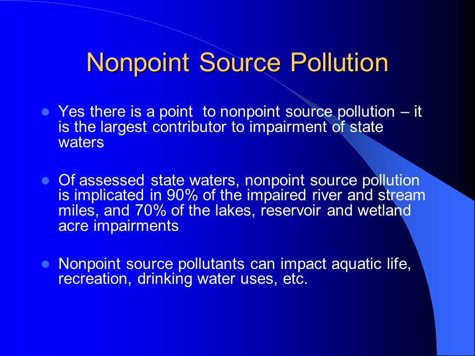 Nonpoint Source Pollution Yes there is a point to nonpoint source pollution – it is the largest contributor to impairment of state waters Of assessed state waters, nonpoint source pollution is implicated in 90% of the impaired river and stream miles, and 70% of the lakes, reservoir and wetland acre impairments Nonpoint source pollutants can impact aquatic life, recreation, drinking water uses, etc.