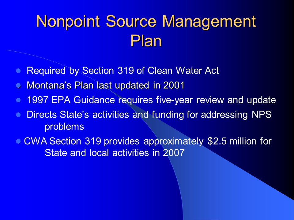 Nonpoint Source Management Plan Required by Section 319 of Clean Water Act Montana's Plan last updated in 2001 Montana's Plan last updated in 2001 1997 EPA Guidance requires five-year review and update Directs State's activities and funding for addressing NPS problems CWA Section 319 provides approximately $2.5 million for State and local activities in 2007