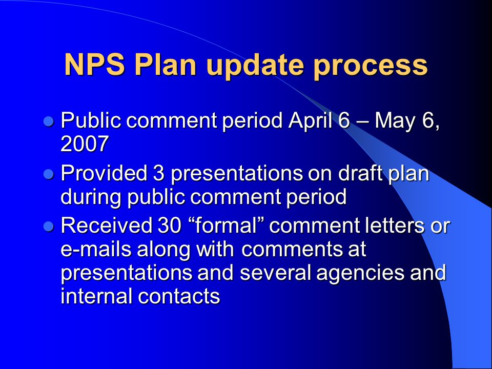 NPS Plan update process Public comment period April 6 – May 6, 2007 Public comment period April 6 – May 6, 2007 Provided 3 presentations on draft plan during public comment period Provided 3 presentations on draft plan during public comment period Received 30 formal comment letters or e-mails along with comments at presentations and several agencies and internal contacts Received 30 formal comment letters or e-mails along with comments at presentations and several agencies and internal contacts