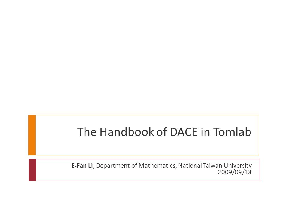 The Handbook of DACE in Tomlab E-Fan Li, Department of Mathematics, National Taiwan University 2009/09/18
