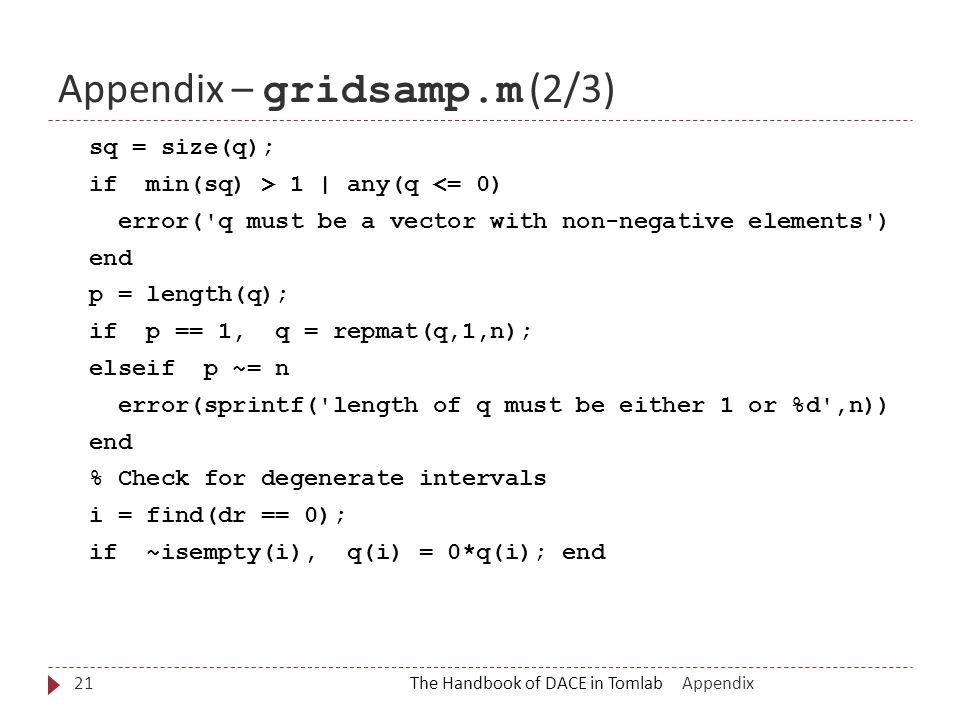 Appendix – gridsamp.m (2/3) The Handbook of DACE in Tomlab21 sq = size(q); if min(sq) > 1 | any(q <= 0) error( q must be a vector with non-negative elements ) end p = length(q); if p == 1, q = repmat(q,1,n); elseif p ~= n error(sprintf( length of q must be either 1 or %d ,n)) end % Check for degenerate intervals i = find(dr == 0); if ~isempty(i), q(i) = 0*q(i); end Appendix