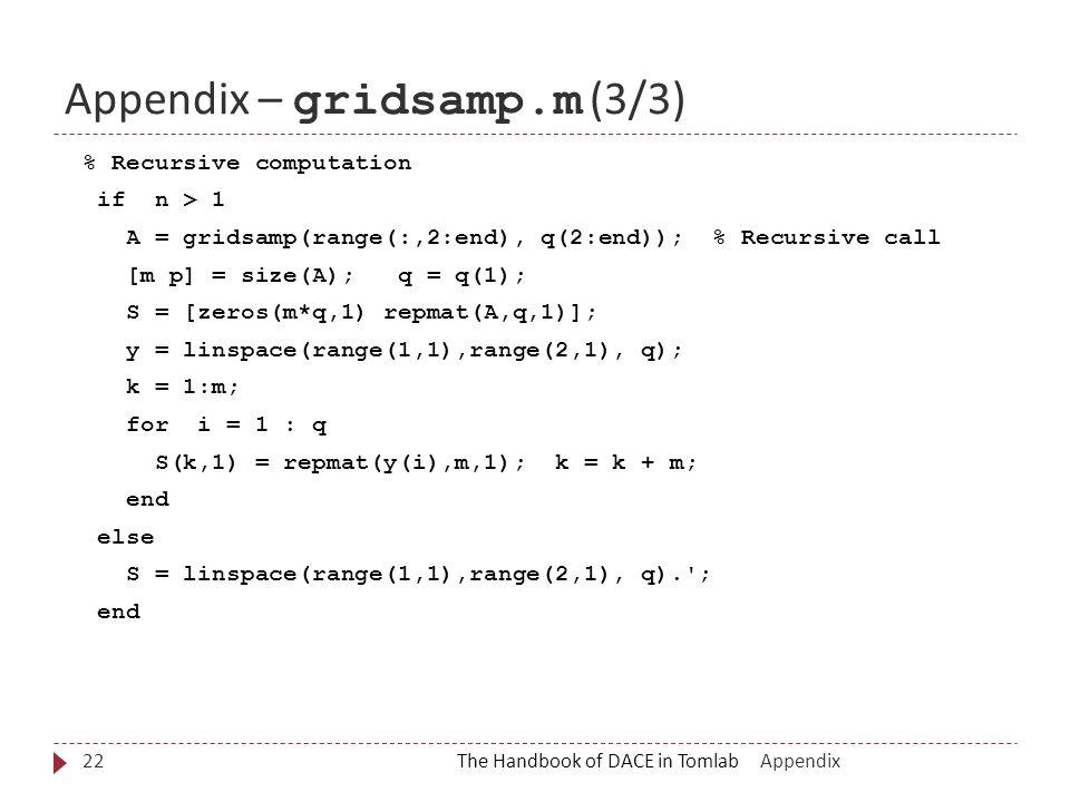 Appendix – gridsamp.m (3/3) The Handbook of DACE in Tomlab22 % Recursive computation if n > 1 A = gridsamp(range(:,2:end), q(2:end)); % Recursive call [m p] = size(A); q = q(1); S = [zeros(m*q,1) repmat(A,q,1)]; y = linspace(range(1,1),range(2,1), q); k = 1:m; for i = 1 : q S(k,1) = repmat(y(i),m,1); k = k + m; end else S = linspace(range(1,1),range(2,1), q). ; end Appendix