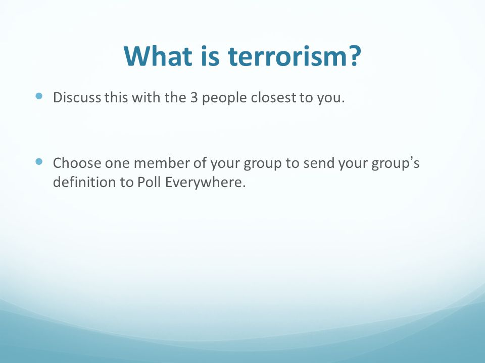 What is terrorism. Discuss this with the 3 people closest to you.