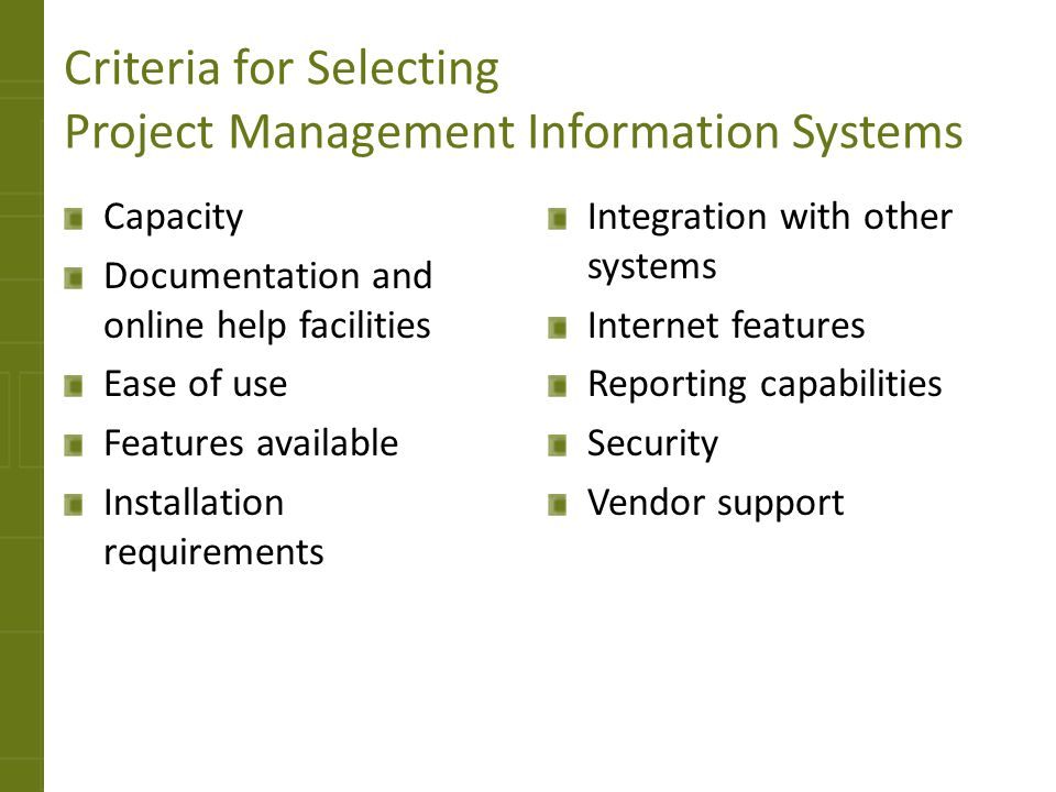 Advantages of Using Project Management Information Systems Ability to handle complexity on large-scale projects Accuracy Affordability Ease of use Maintainability and modifiability Record keeping Speed What-if analysis