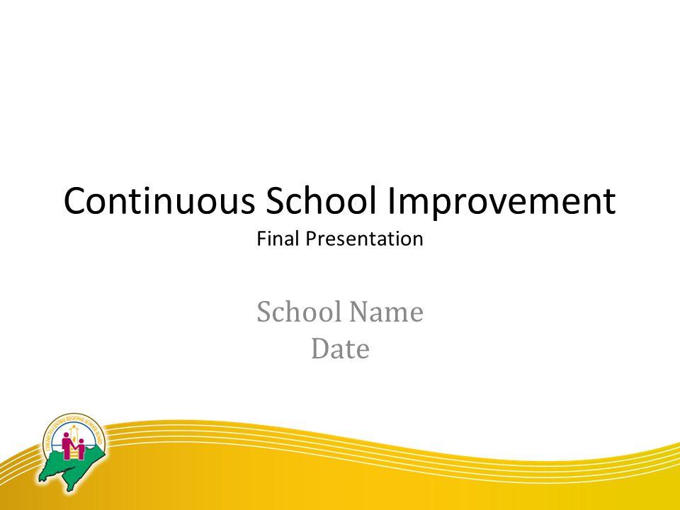 Continuous School Improvement Final Presentation School Name Date