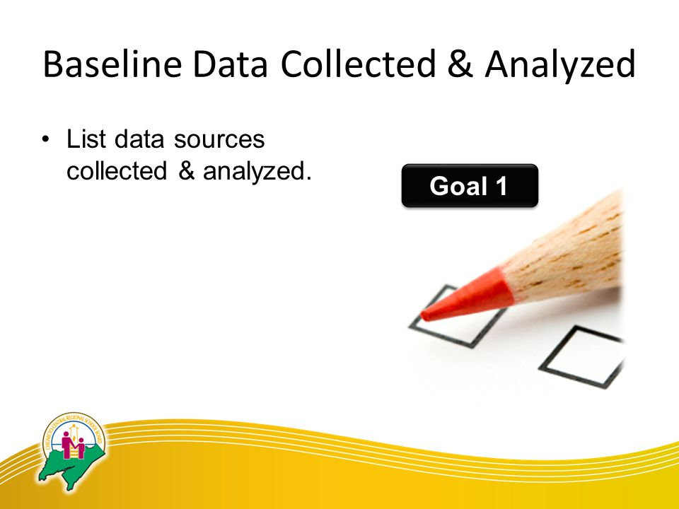 Baseline Data Collected & Analyzed List data sources collected & analyzed. Goal 1