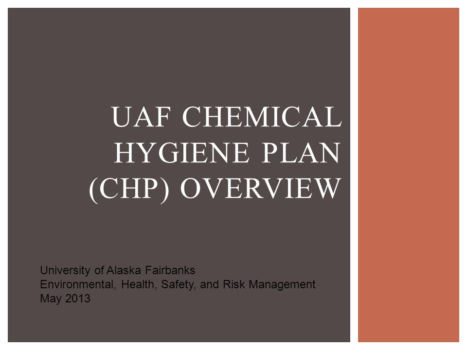 UAF CHEMICAL HYGIENE PLAN (CHP) OVERVIEW University of Alaska Fairbanks Environmental, Health, Safety, and Risk Management May 2013