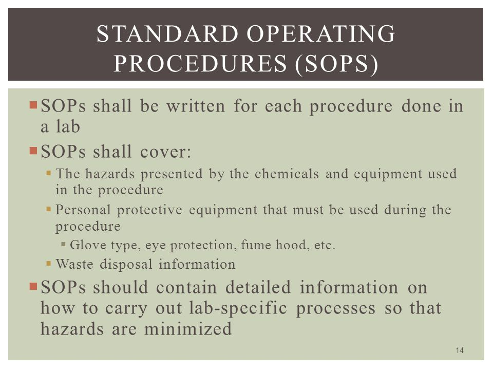  SOPs shall be written for each procedure done in a lab  SOPs shall cover:  The hazards presented by the chemicals and equipment used in the proced