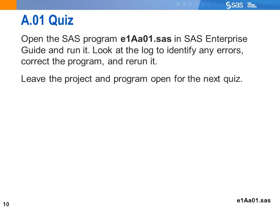 10 A.01 Quiz Open the SAS program e1Aa01.sas in SAS Enterprise Guide and run it.