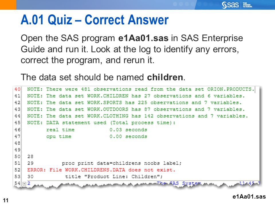 11 A.01 Quiz – Correct Answer Open the SAS program e1Aa01.sas in SAS Enterprise Guide and run it.