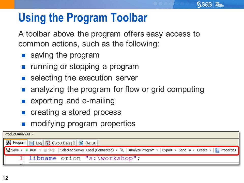 12 Using the Program Toolbar A toolbar above the program offers easy access to common actions, such as the following: saving the program running or stopping a program selecting the execution server analyzing the program for flow or grid computing exporting and e-mailing creating a stored process modifying program properties