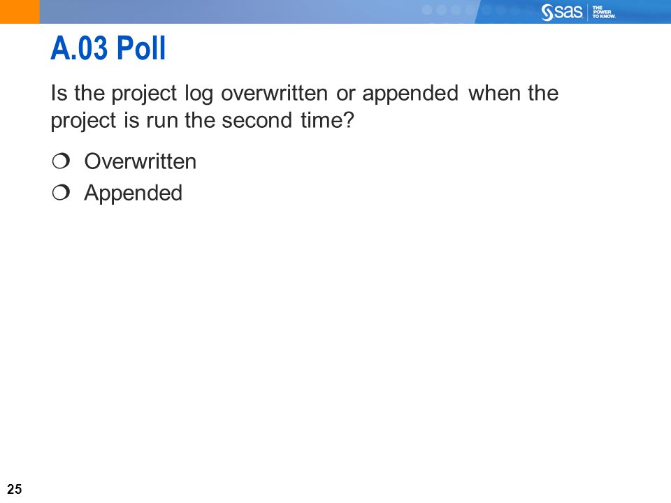 25 A.03 Poll Is the project log overwritten or appended when the project is run the second time.