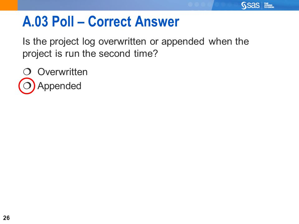 26 A.03 Poll – Correct Answer Is the project log overwritten or appended when the project is run the second time.