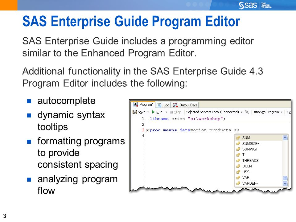 3 SAS Enterprise Guide Program Editor SAS Enterprise Guide includes a programming editor similar to the Enhanced Program Editor.