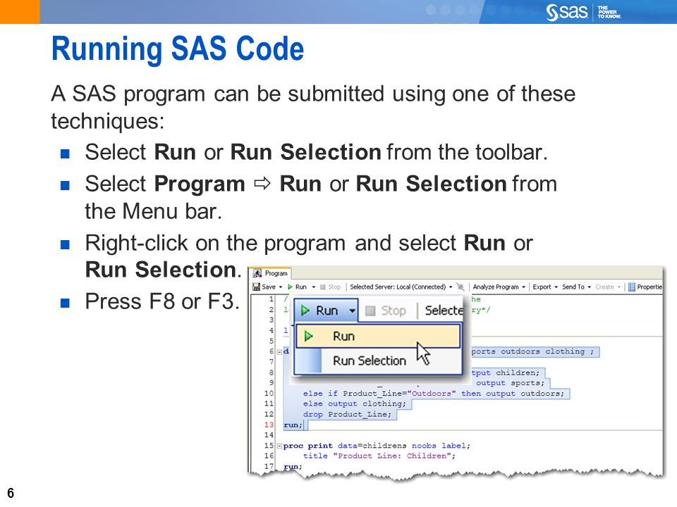 6 Running SAS Code A SAS program can be submitted using one of these techniques: Select Run or Run Selection from the toolbar.