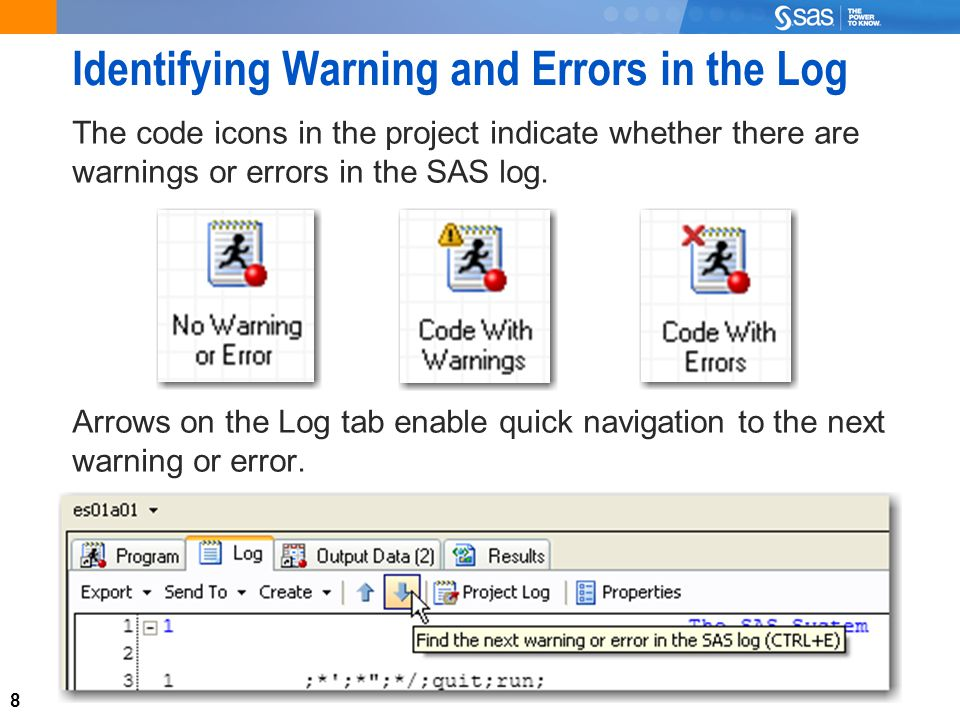 8 Identifying Warning and Errors in the Log The code icons in the project indicate whether there are warnings or errors in the SAS log.