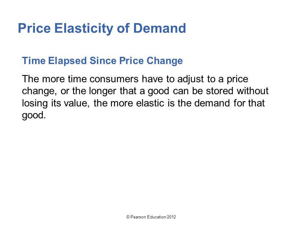 © Pearson Education 2012 Price Elasticity of Demand Time Elapsed Since Price Change The more time consumers have to adjust to a price change, or the longer that a good can be stored without losing its value, the more elastic is the demand for that good.