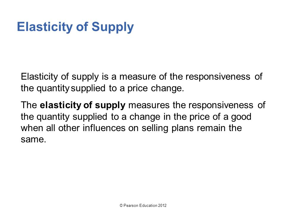 © Pearson Education 2012 Elasticity of Supply Elasticity of supply is a measure of the responsiveness of the quantitysupplied to a price change.