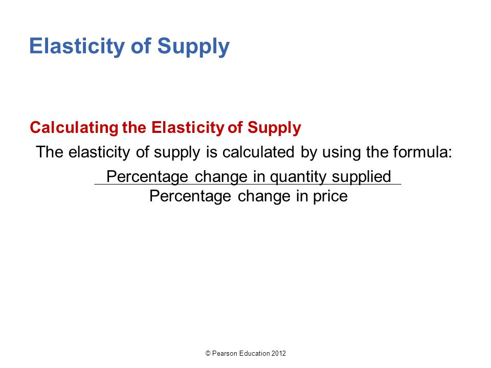 © Pearson Education 2012 Elasticity of Supply Calculating the Elasticity of Supply The elasticity of supply is calculated by using the formula: Percentage change in quantity supplied Percentage change in price