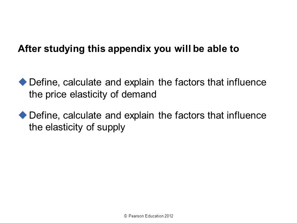© Pearson Education 2012 After studying this appendix you will be able to  Define, calculate and explain the factors that influence the price elasticity of demand  Define, calculate and explain the factors that influence the elasticity of supply