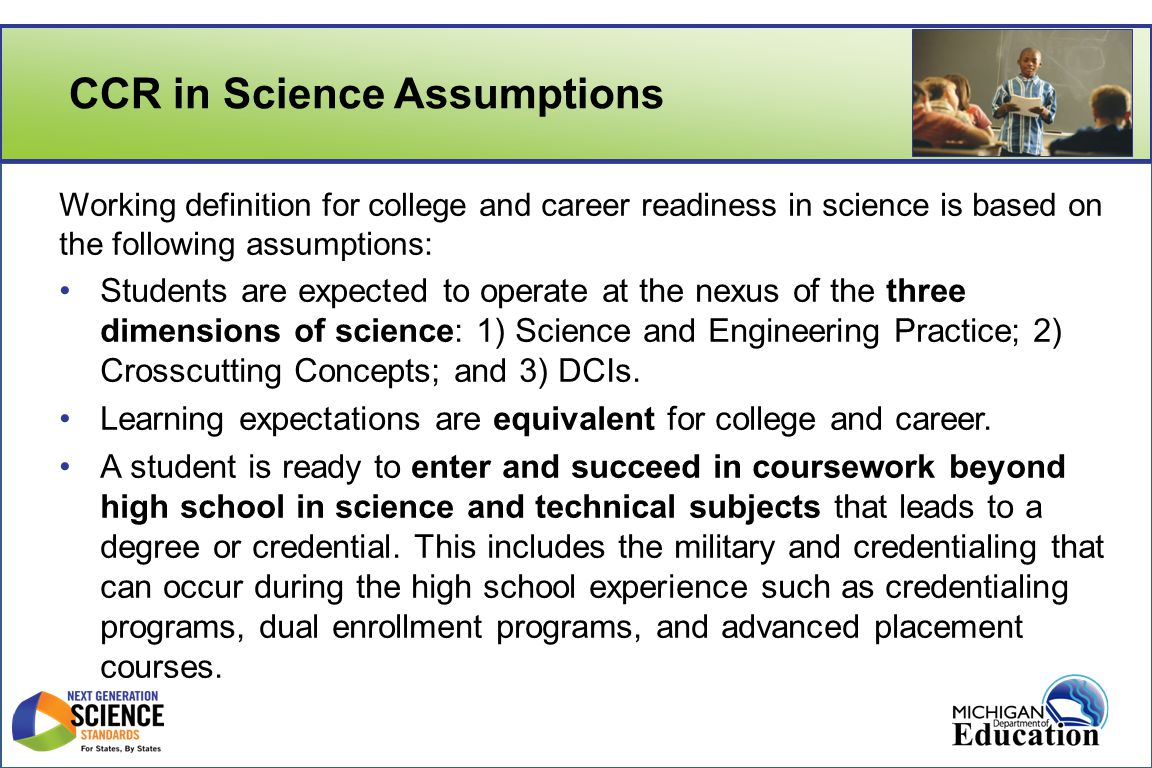 CCR in Science Assumptions Working definition for college and career readiness in science is based on the following assumptions: Students are expected to operate at the nexus of the three dimensions of science: 1) Science and Engineering Practice; 2) Crosscutting Concepts; and 3) DCIs.