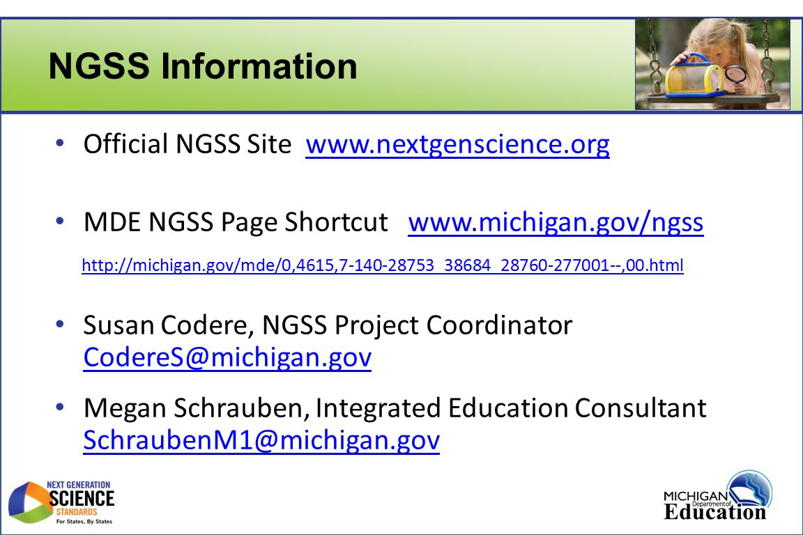 NGSS Information Official NGSS Site www.nextgenscience.orgwww.nextgenscience.org MDE NGSS Page Shortcut www.michigan.gov/ngsswww.michigan.gov/ngss http://michigan.gov/mde/0,4615,7-140-28753_38684_28760-277001--,00.html Susan Codere, NGSS Project Coordinator CodereS@michigan.gov CodereS@michigan.gov Megan Schrauben, Integrated Education Consultant SchraubenM1@michigan.gov SchraubenM1@michigan.gov