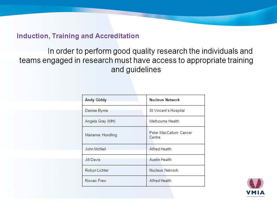 Induction, Training and Accreditation In order to perform good quality research the individuals and teams engaged in research must have access to appropriate training and guidelines Andy GiddyNucleus Network Denise ByrneSt Vincent s Hospital Angela Gray (MH)Melbourne Health Marianne Hundling Peter MacCallum Cancer Centre John McNeilAlfred Health Jill DavisAustin Health Robyn LichterNucleus Network Rowan FrewAlfred Health