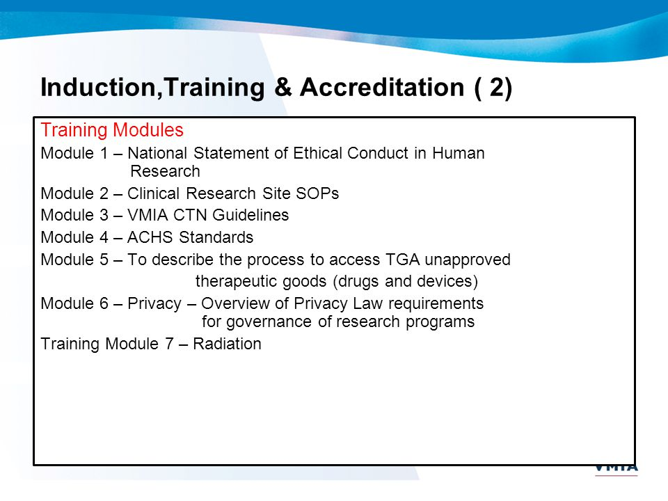 Induction,Training & Accreditation ( 2) Training Modules Module 1 – National Statement of Ethical Conduct in Human Research Module 2 – Clinical Resear