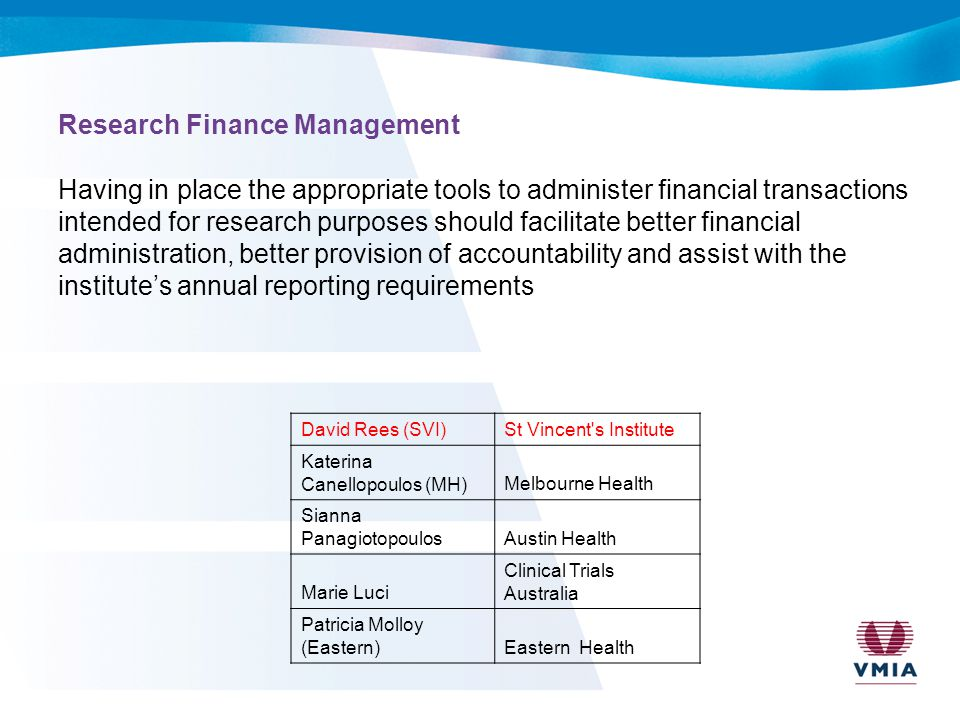Research Finance Management Having in place the appropriate tools to administer financial transactions intended for research purposes should facilitate better financial administration, better provision of accountability and assist with the institute's annual reporting requirements David Rees (SVI)St Vincent s Institute Katerina Canellopoulos (MH)Melbourne Health Sianna PanagiotopoulosAustin Health Marie Luci Clinical Trials Australia Patricia Molloy (Eastern)Eastern Health