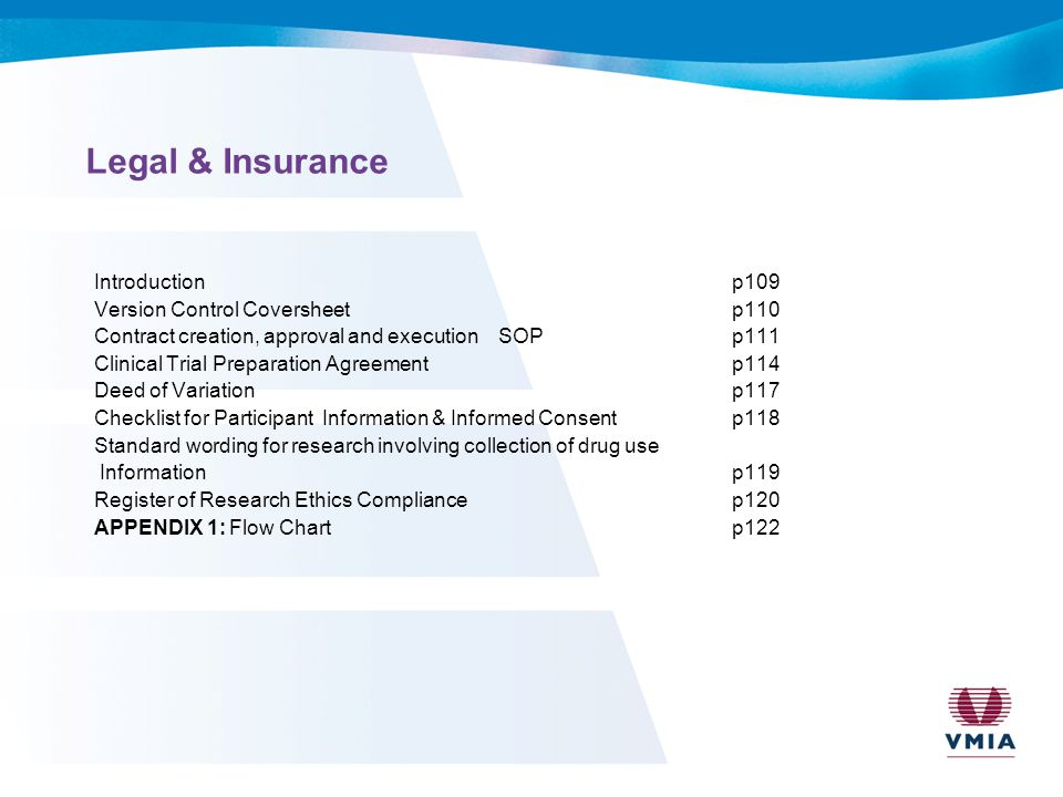 Legal & Insurance Introductionp109 Version Control Coversheetp110 Contract creation, approval and execution SOPp111 Clinical Trial Preparation Agreementp114 Deed of Variationp117 Checklist for Participant Information & Informed Consent p118 Standard wording for research involving collection of drug use Information p119 Register of Research Ethics Compliance p120 APPENDIX 1: Flow Chart p122