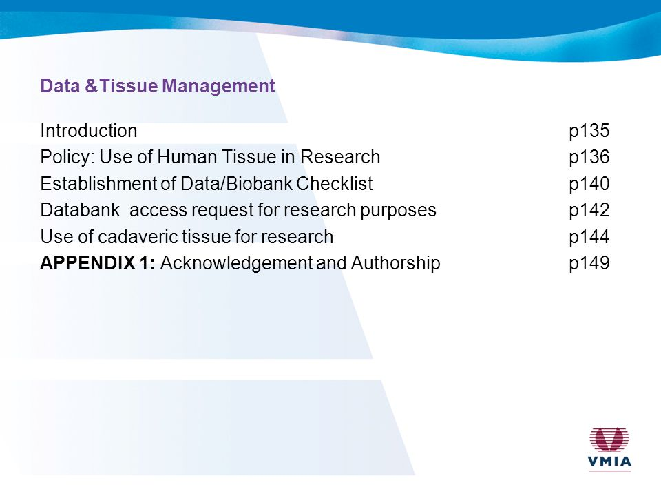 Data &Tissue Management Introductionp135 Policy: Use of Human Tissue in Researchp136 Establishment of Data/Biobank Checklistp140 Databank access request for research purposesp142 Use of cadaveric tissue for researchp144 APPENDIX 1: Acknowledgement and Authorshipp149