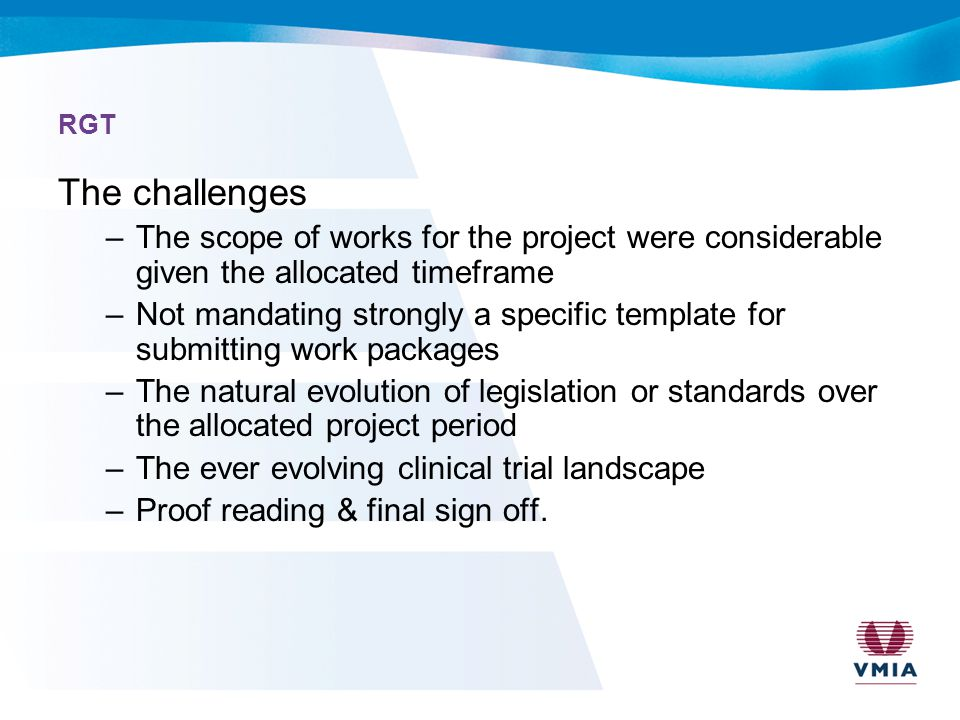 RGT The challenges –The scope of works for the project were considerable given the allocated timeframe –Not mandating strongly a specific template for