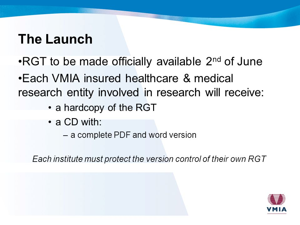 The Launch RGT to be made officially available 2 nd of June Each VMIA insured healthcare & medical research entity involved in research will receive: a hardcopy of the RGT a CD with: –a complete PDF and word version Each institute must protect the version control of their own RGT