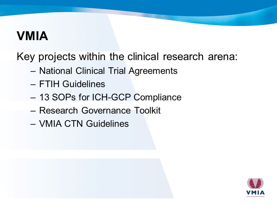 VMIA Key projects within the clinical research arena: –National Clinical Trial Agreements –FTIH Guidelines –13 SOPs for ICH-GCP Compliance –Research G