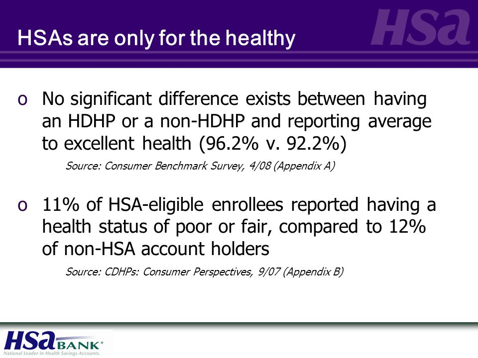 HSAs are only for the wealthy o66.3% of respondents had an annual household income of less than $85,000 Source: Consumer Benchmark Survey, 4/08 (Appendix A) o42% of HSA holders have incomes of less than $50,000 Source: U.S.