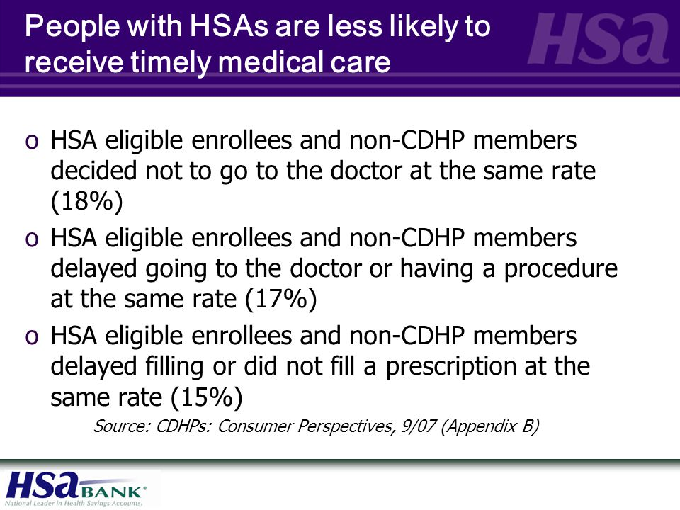 People with HSAs are less likely to receive timely medical care oHSA eligible enrollees and non-CDHP members decided not to go to the doctor at the sa