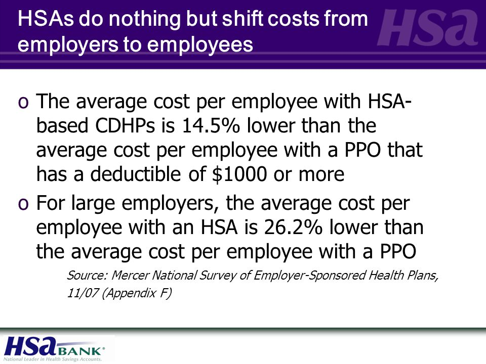 HSAs do nothing but shift costs from employers to employees oThe average cost per employee with HSA- based CDHPs is 14.5% lower than the average cost