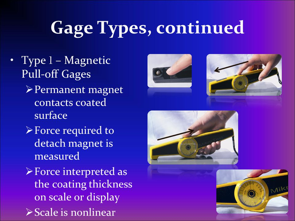 Gage Types, continued Type 1 – Magnetic Pull-off Gages  Permanent magnet contacts coated surface  Force required to detach magnet is measured  Forc