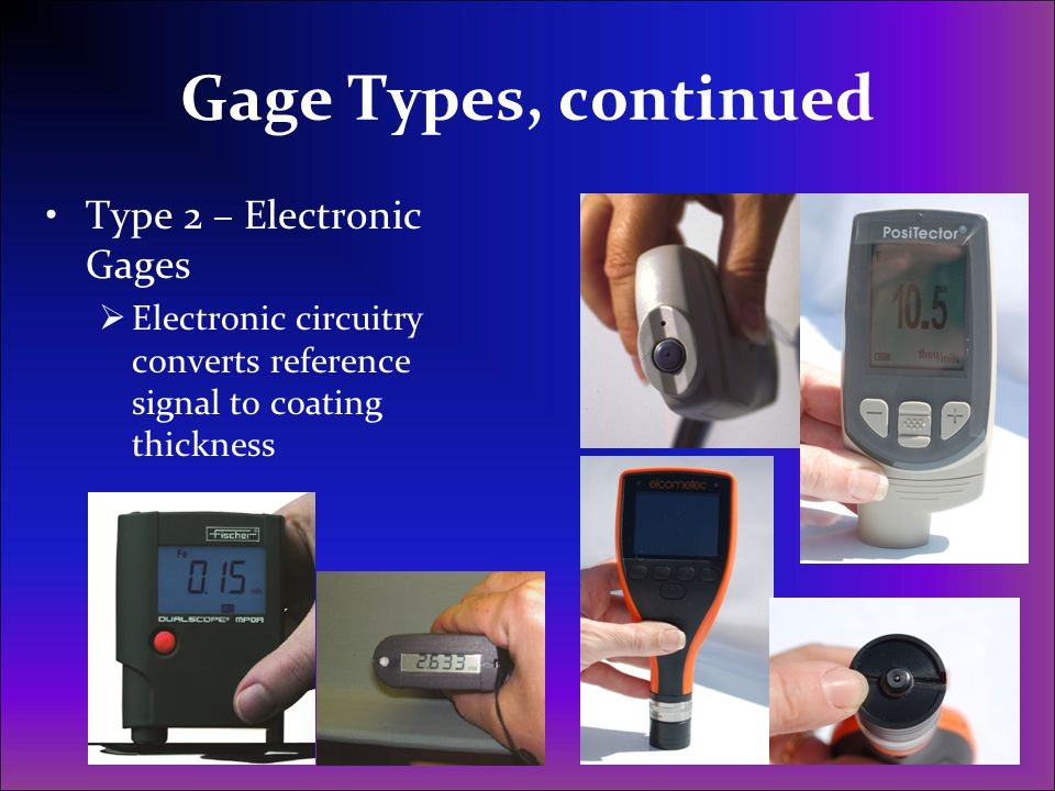 Gage Types, continued Type 2 – Electronic Gages  Electronic circuitry converts reference signal to coating thickness