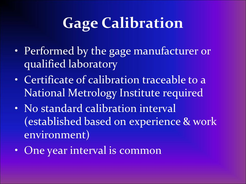 Gage Calibration Performed by the gage manufacturer or qualified laboratory Certificate of calibration traceable to a National Metrology Institute req