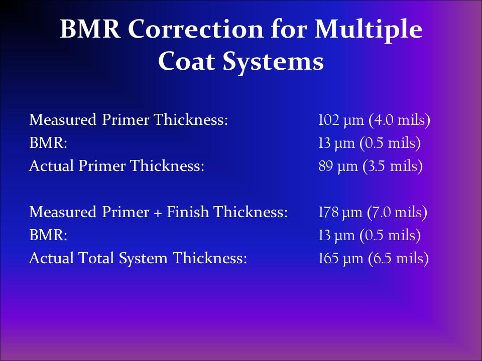 BMR Correction for Multiple Coat Systems Measured Primer Thickness: 102 µm (4.0 mils) BMR: 13 µm (0.5 mils) Actual Primer Thickness: 89 µm (3.5 mils)