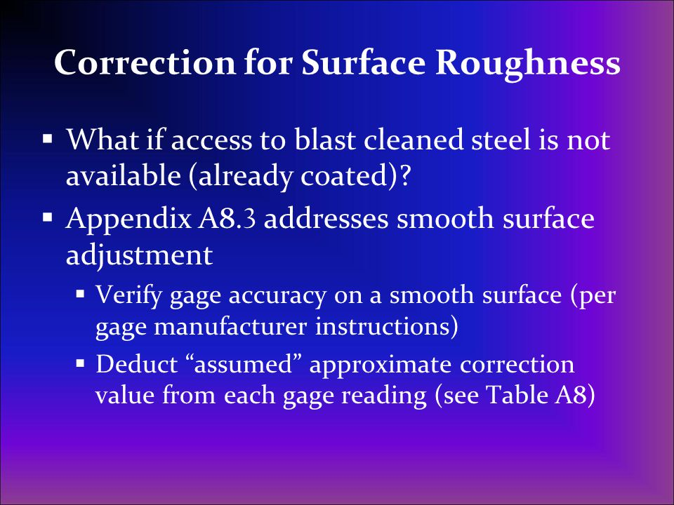 Correction for Surface Roughness  What if access to blast cleaned steel is not available (already coated)?  Appendix A8. 3 addresses smooth surface