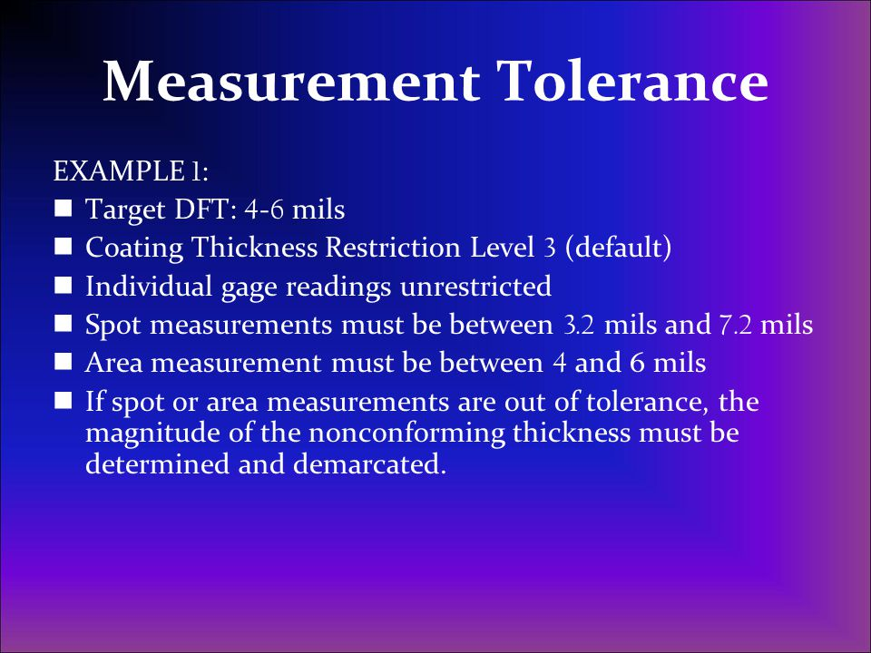 Measurement Tolerance EXAMPLE 1 : Target DFT: 4 - 6 mils Coating Thickness Restriction Level 3 (default) Individual gage readings unrestricted Spot me