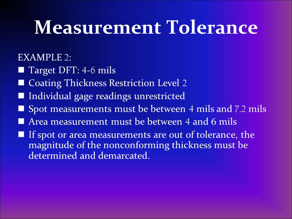 Measurement Tolerance EXAMPLE 2 : Target DFT: 4 - 6 mils Coating Thickness Restriction Level 2 Individual gage readings unrestricted Spot measurements