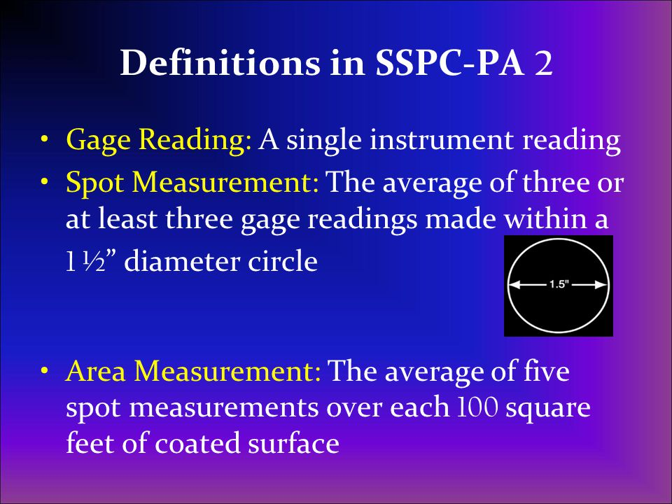Definitions in SSPC-PA 2 Gage Reading: A single instrument reading Spot Measurement: The average of three or at least three gage readings made within