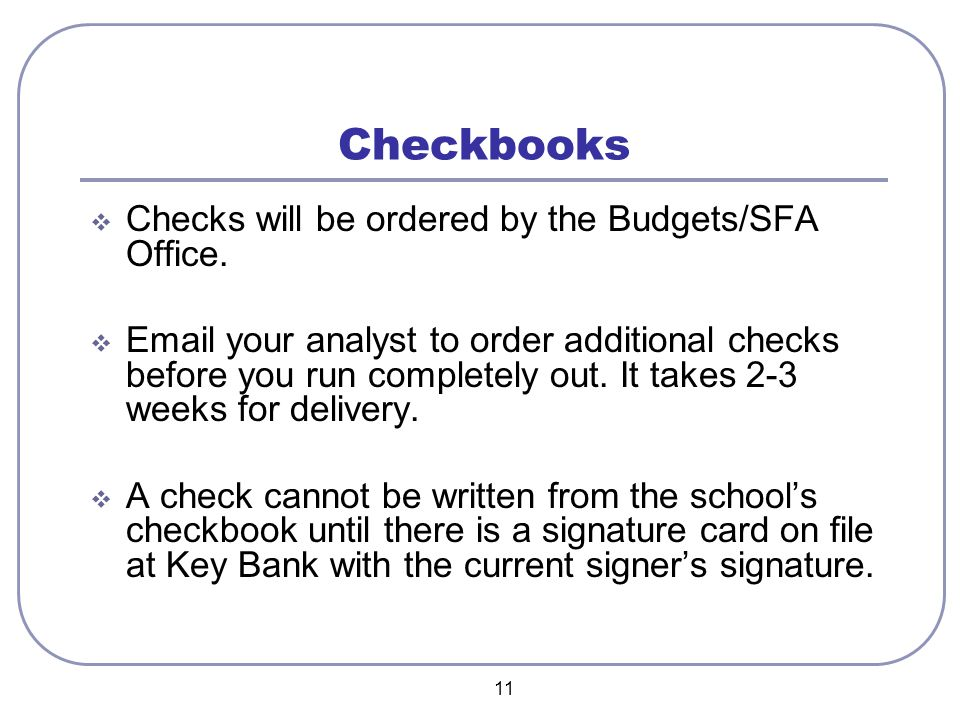11 Checkbooks  Checks will be ordered by the Budgets/SFA Office.  Email your analyst to order additional checks before you run completely out. It ta