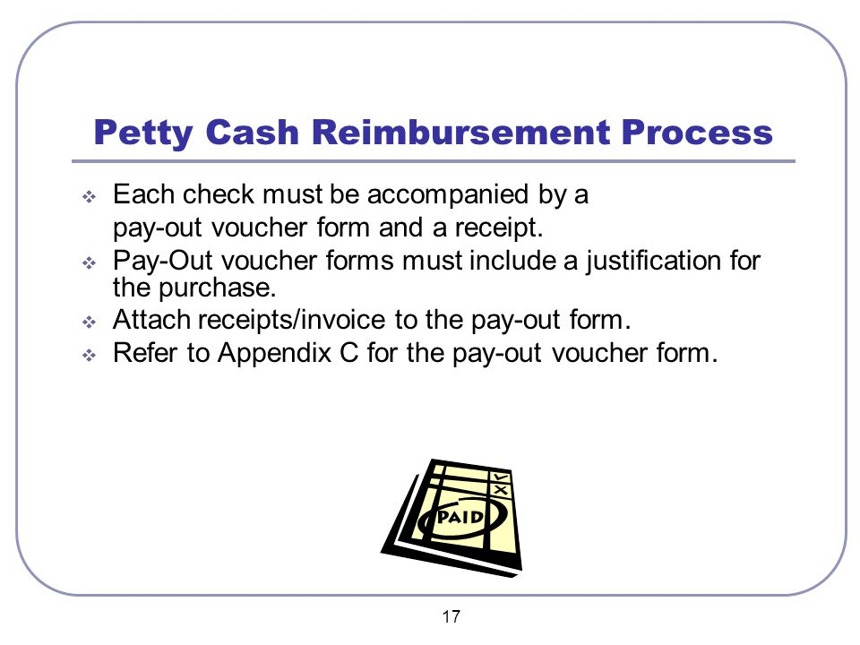 17 Petty Cash Reimbursement Process  Each check must be accompanied by a pay-out voucher form and a receipt.  Pay-Out voucher forms must include a j