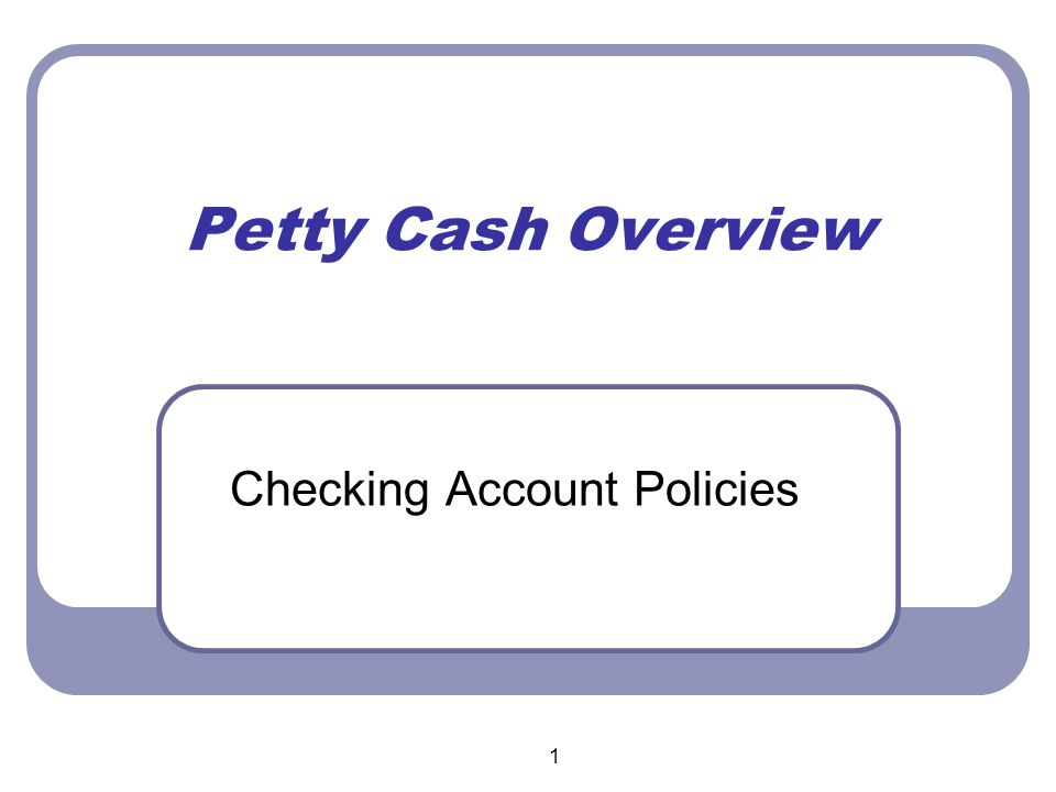 1 Petty Cash Overview Checking Account Policies